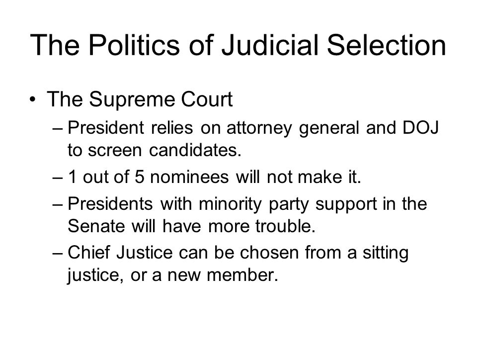 The Politics of Judicial Selection The Supreme Court –President relies on attorney general and DOJ to screen candidates.