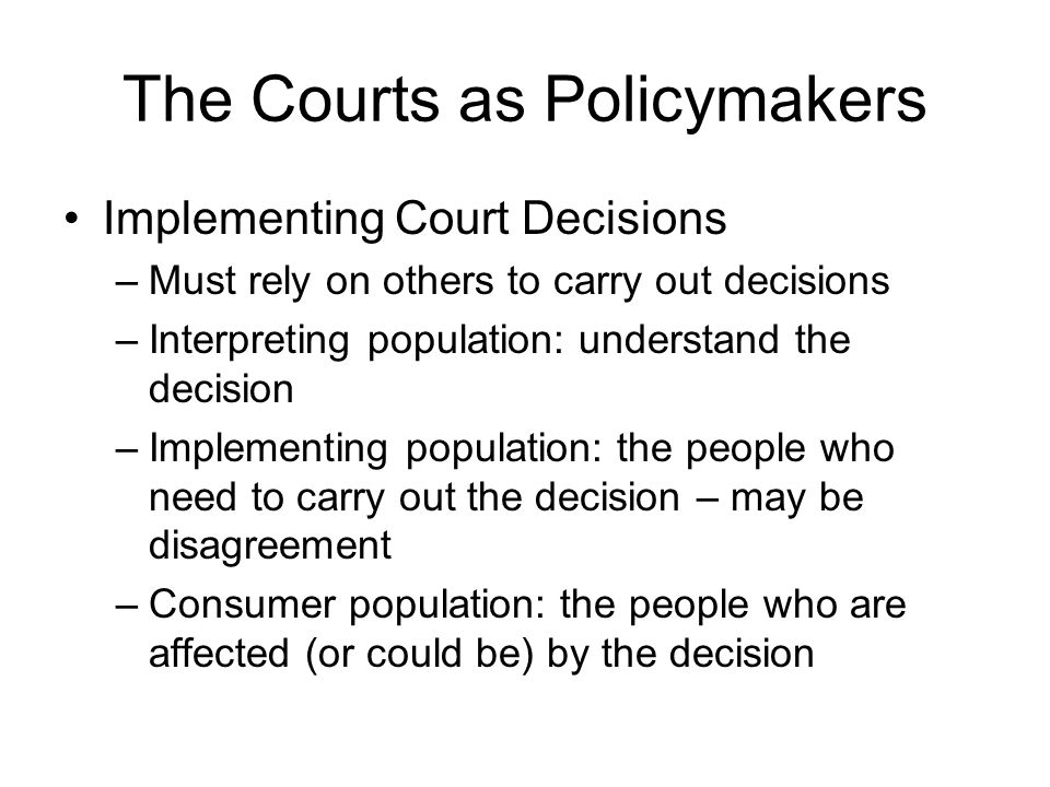 The Courts as Policymakers Implementing Court Decisions –Must rely on others to carry out decisions –Interpreting population: understand the decision –Implementing population: the people who need to carry out the decision – may be disagreement –Consumer population: the people who are affected (or could be) by the decision