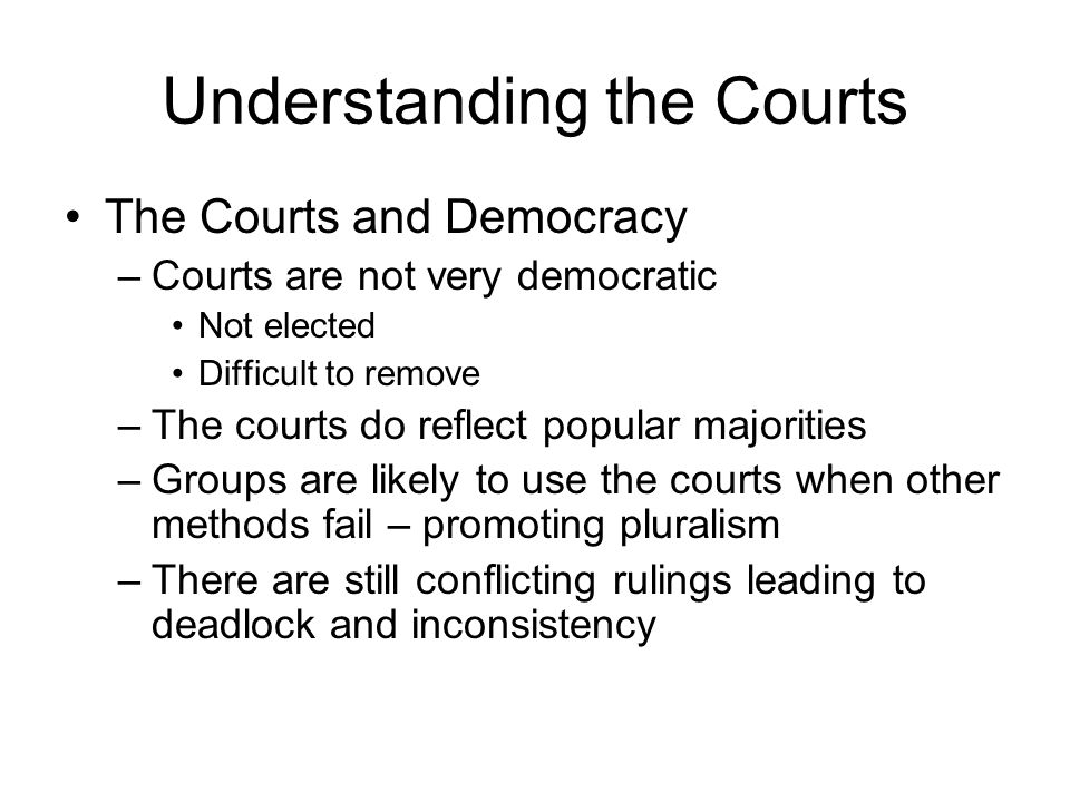 Understanding the Courts The Courts and Democracy –Courts are not very democratic Not elected Difficult to remove –The courts do reflect popular majorities –Groups are likely to use the courts when other methods fail – promoting pluralism –There are still conflicting rulings leading to deadlock and inconsistency