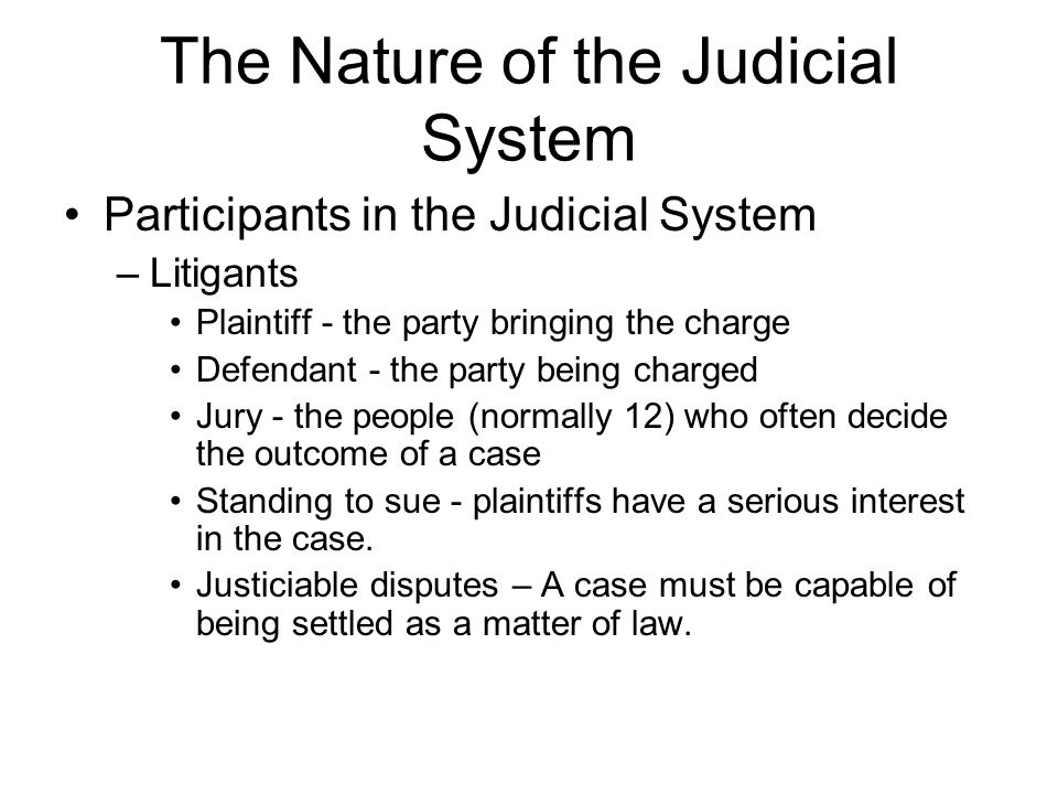 The Nature of the Judicial System Participants in the Judicial System –Litigants Plaintiff - the party bringing the charge Defendant - the party being charged Jury - the people (normally 12) who often decide the outcome of a case Standing to sue - plaintiffs have a serious interest in the case.