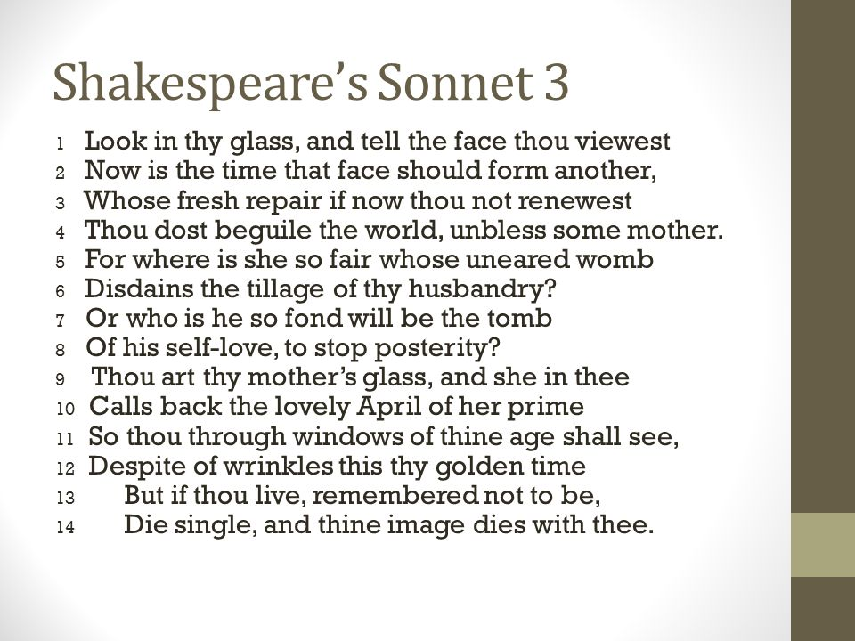 Shakespeare's Sonnet 3 1 Look in thy glass, and tell the face thou viewest 2 Now is the time that face should form another, 3 Whose fresh repair if now thou not renewest 4 Thou dost beguile the world, unbless some mother.