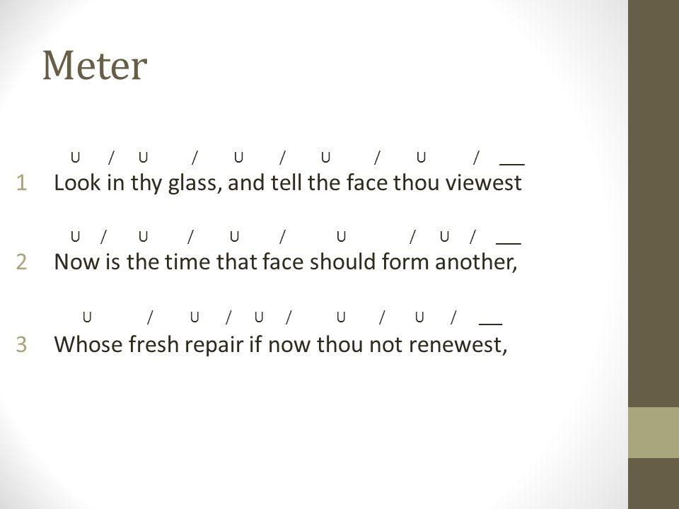 Meter U / U / U / U / U / ___ 1Look in thy glass, and tell the face thou viewest U / U / U / U / U / ___ 2Now is the time that face should form another, U / U / U / U / U / ___ 3Whose fresh repair if now thou not renewest,