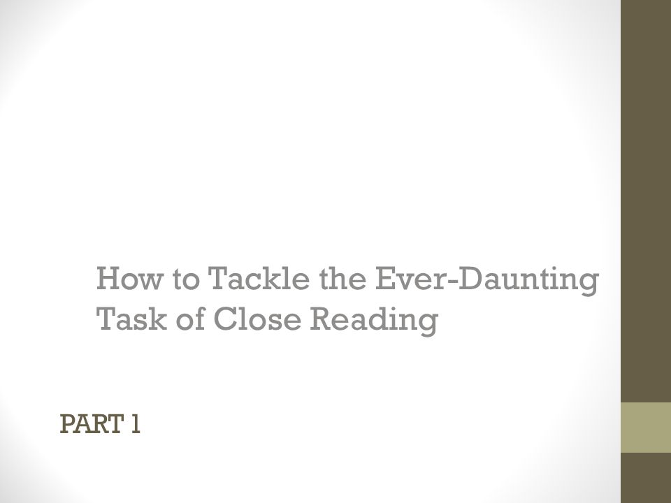 PART 1 How to Tackle the Ever-Daunting Task of Close Reading