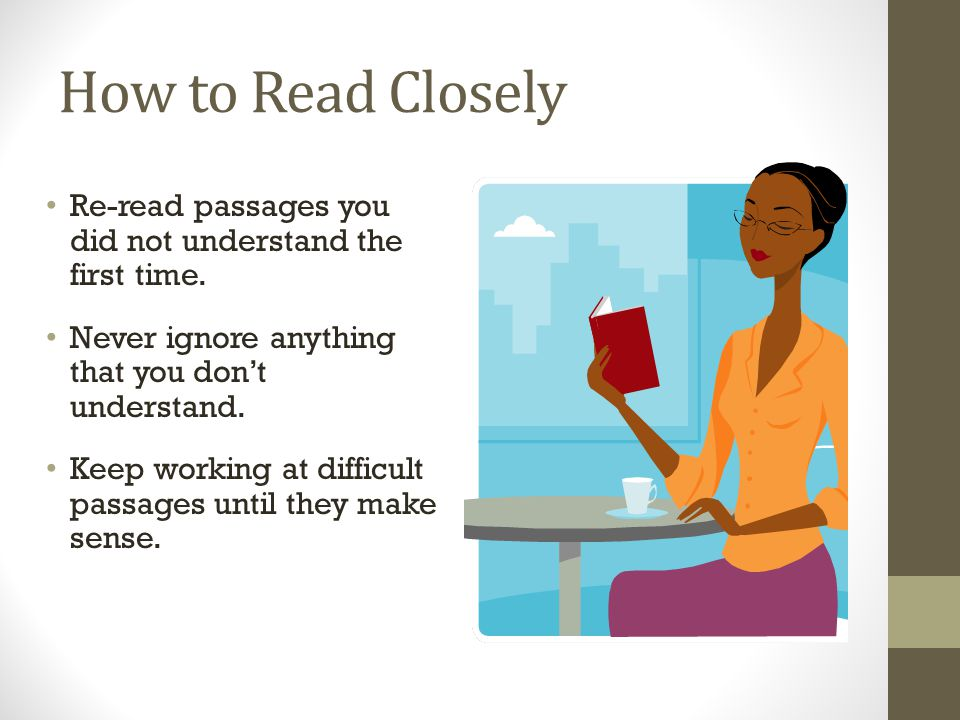 How to Read Closely Re-read passages you did not understand the first time.