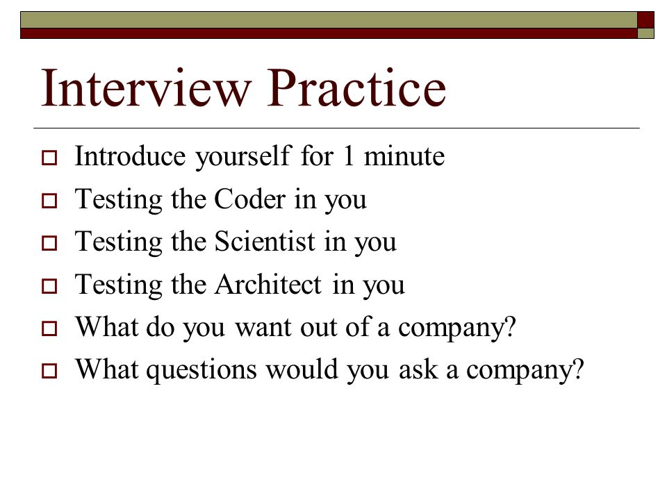 Interview Practice  Introduce yourself for 1 minute  Testing the Coder in you  Testing the Scientist in you  Testing the Architect in you  What d