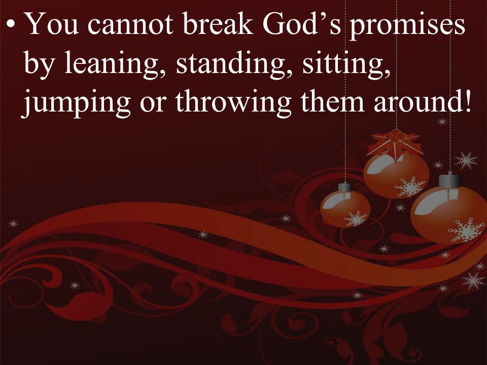 You cannot break God's promises by leaning, standing, sitting, jumping or throwing them around!
