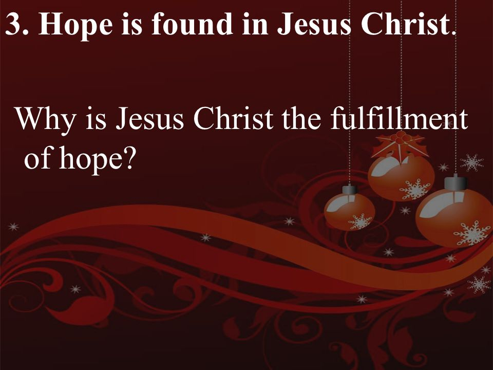 3. Hope is found in Jesus Christ. Why is Jesus Christ the fulfillment of hope