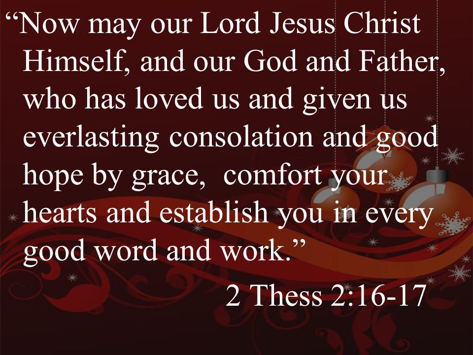 Now may our Lord Jesus Christ Himself, and our God and Father, who has loved us and given us everlasting consolation and good hope by grace, comfort your hearts and establish you in every good word and work. 2 Thess 2:16-17