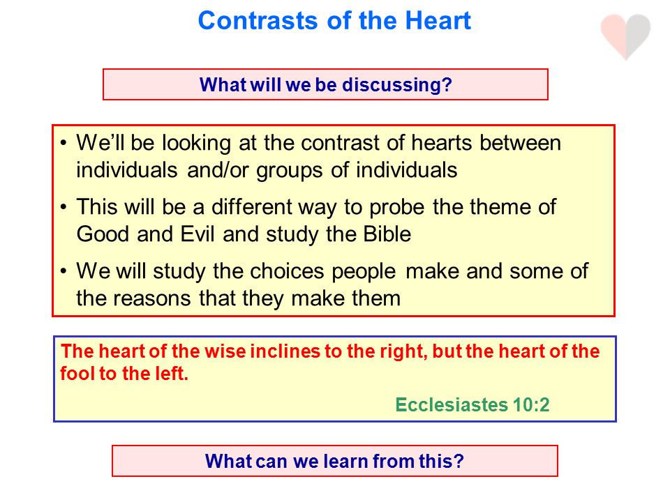 Contrasts of the Heart We'll be looking at the contrast of hearts between individuals and/or groups of individuals This will be a different way to probe the theme of Good and Evil and study the Bible We will study the choices people make and some of the reasons that they make them What can we learn from this.