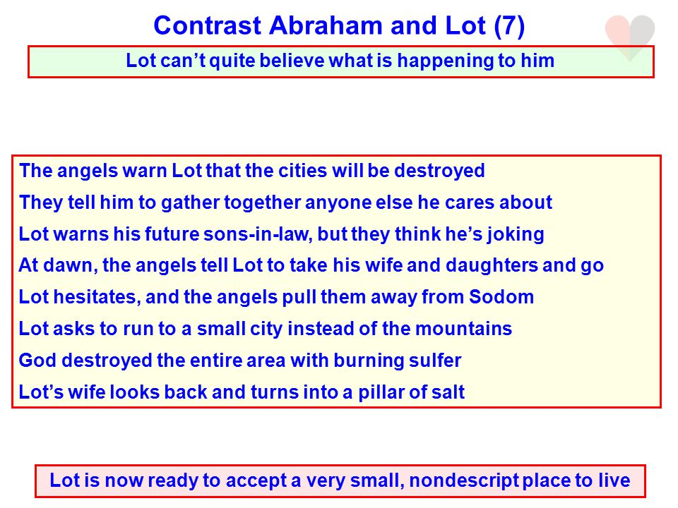 Lot can't quite believe what is happening to him Contrast Abraham and Lot (7) Lot is now ready to accept a very small, nondescript place to live The angels warn Lot that the cities will be destroyed They tell him to gather together anyone else he cares about Lot warns his future sons-in-law, but they think he's joking At dawn, the angels tell Lot to take his wife and daughters and go Lot hesitates, and the angels pull them away from Sodom Lot asks to run to a small city instead of the mountains God destroyed the entire area with burning sulfer Lot's wife looks back and turns into a pillar of salt
