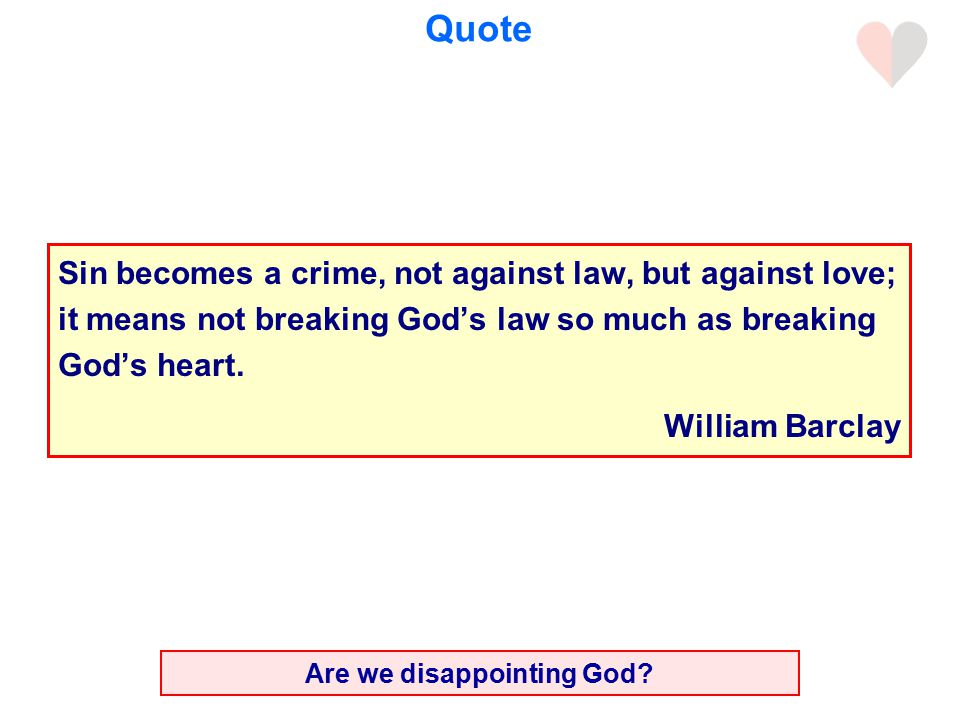 Quote Sin becomes a crime, not against law, but against love; it means not breaking God's law so much as breaking God's heart.