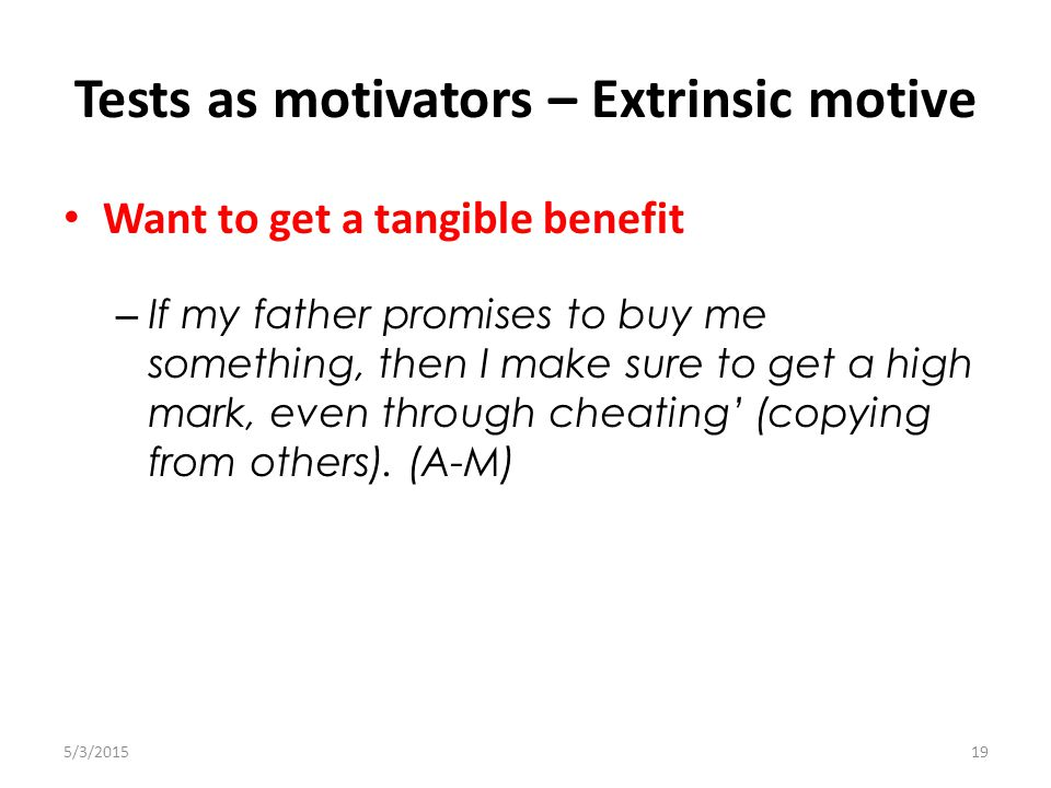 Tests as motivators – Extrinsic motive 5/3/201519 Want to get a tangible benefit – If my father promises to buy me something, then I make sure to get a high mark, even through cheating' (copying from others).