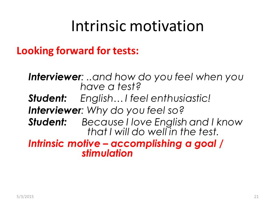 Intrinsic motivation 5/3/201521 Looking forward for tests: Interviewer :..and how do you feel when you have a test.
