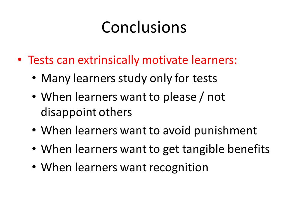 Conclusions Tests can extrinsically motivate learners: Many learners study only for tests When learners want to please / not disappoint others When learners want to avoid punishment When learners want to get tangible benefits When learners want recognition