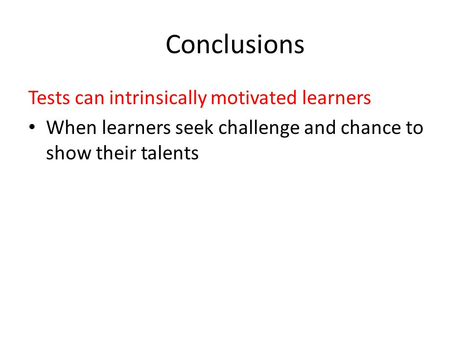 Conclusions Tests can intrinsically motivated learners When learners seek challenge and chance to show their talents