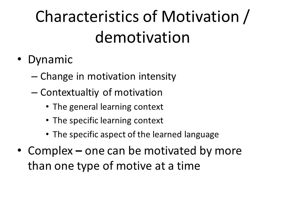 Characteristics of Motivation / demotivation Dynamic – Change in motivation intensity – Contextualtiy of motivation The general learning context The specific learning context The specific aspect of the learned language Complex – one can be motivated by more than one type of motive at a time