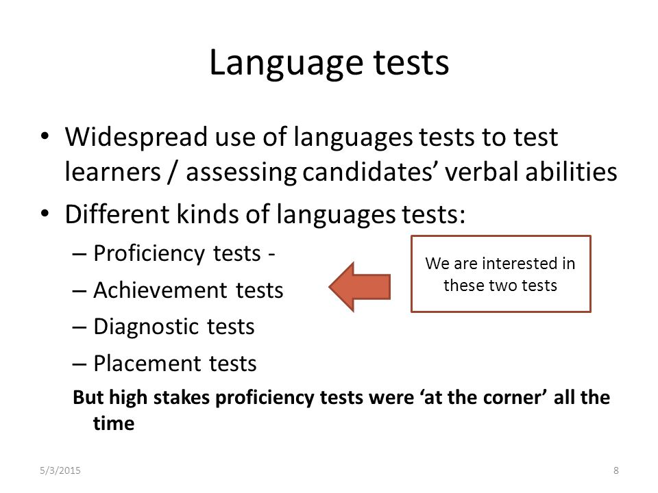 Widespread use of languages tests to test learners / assessing candidates' verbal abilities Different kinds of languages tests: – Proficiency tests - – Achievement tests – Diagnostic tests – Placement tests But high stakes proficiency tests were 'at the corner' all the time 5/3/20158 Language tests We are interested in these two tests