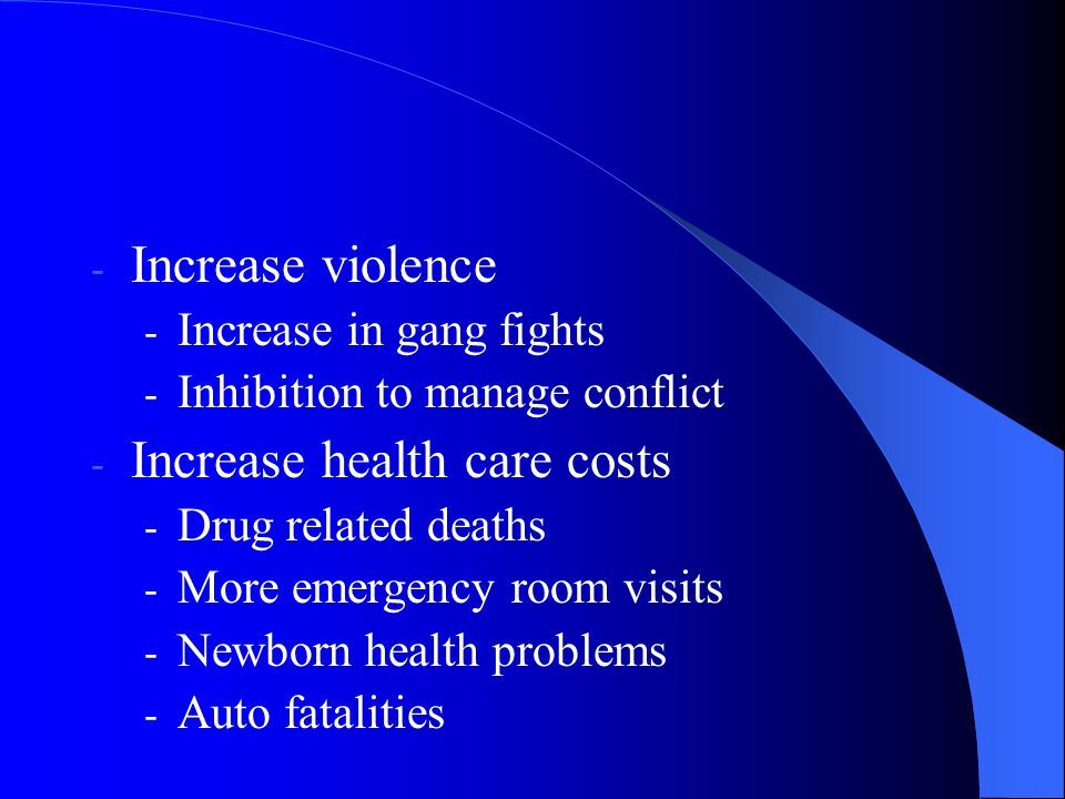 - Increase violence - Increase in gang fights - Inhibition to manage conflict - Increase health care costs - Drug related deaths - More emergency room visits - Newborn health problems - Auto fatalities