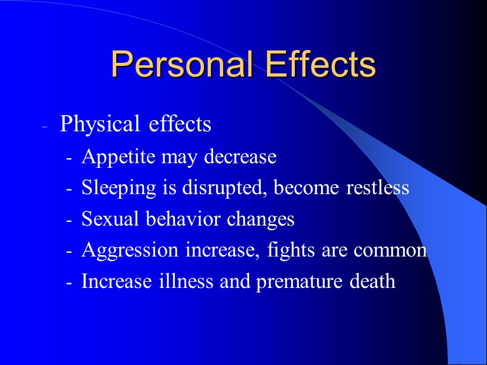 Personal Effects - Physical effects - Appetite may decrease - Sleeping is disrupted, become restless - Sexual behavior changes - Aggression increase, fights are common - Increase illness and premature death