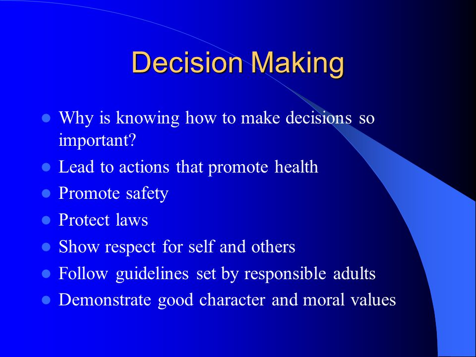 Decision Making Why is knowing how to make decisions so important.