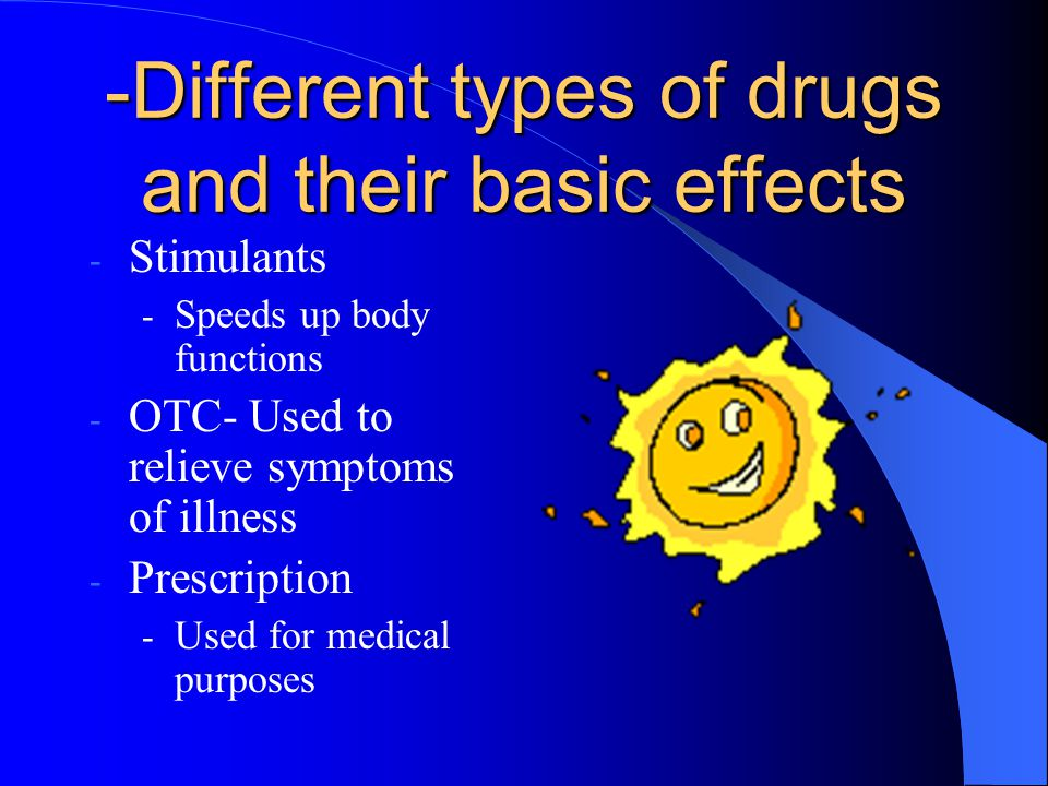 -Different types of drugs and their basic effects - Stimulants - Speeds up body functions - OTC- Used to relieve symptoms of illness - Prescription - Used for medical purposes