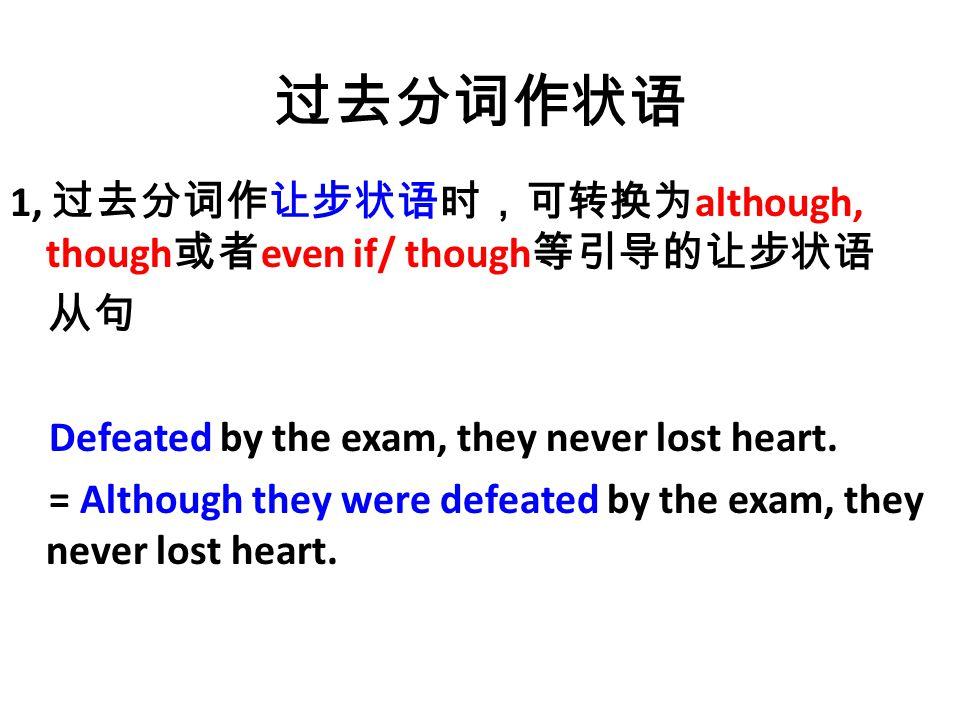 过去分词作状语 1, 过去分词作让步状语时,可转换为 although, though 或者 even if/ though 等引导的让步状语 从句 Defeated by the exam, they never lost heart.