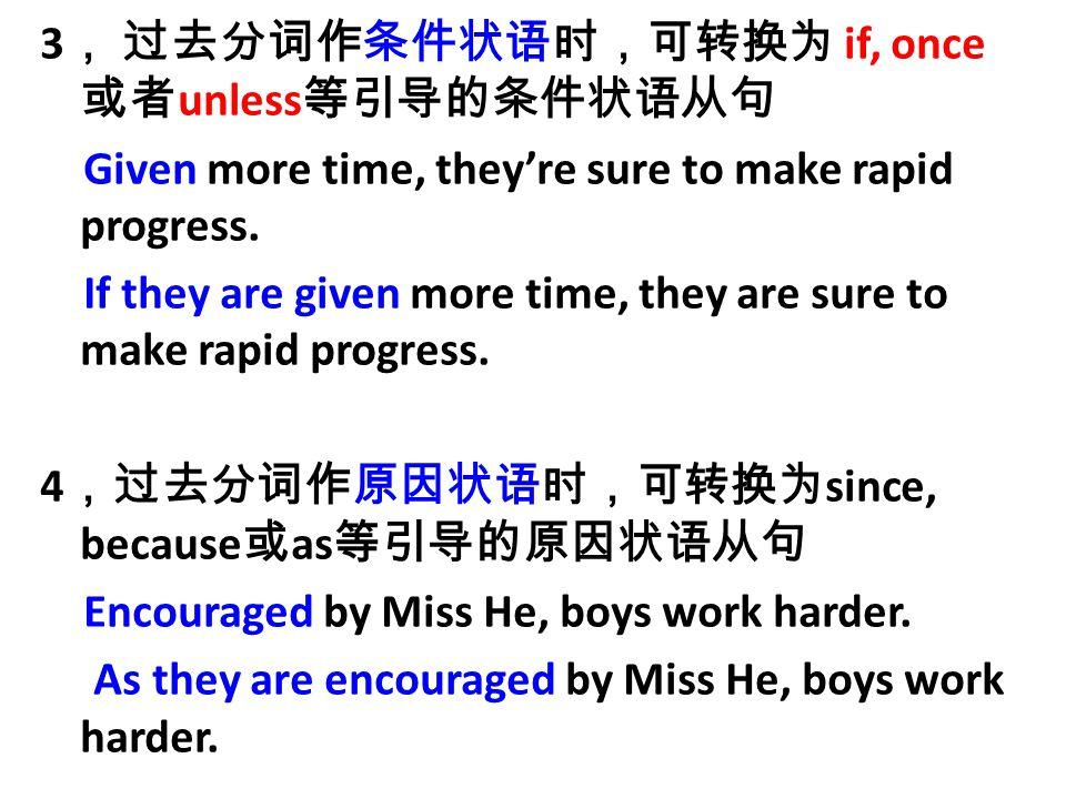 3 , 过去分词作条件状语时,可转换为 if, once 或者 unless 等引导的条件状语从句 Given more time, they're sure to make rapid progress.