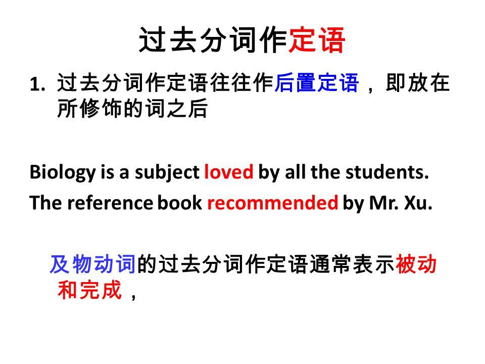 过去分词作定语 1. 过去分词作定语往往作后置定语, 即放在 所修饰的词之后 Biology is a subject loved by all the students.