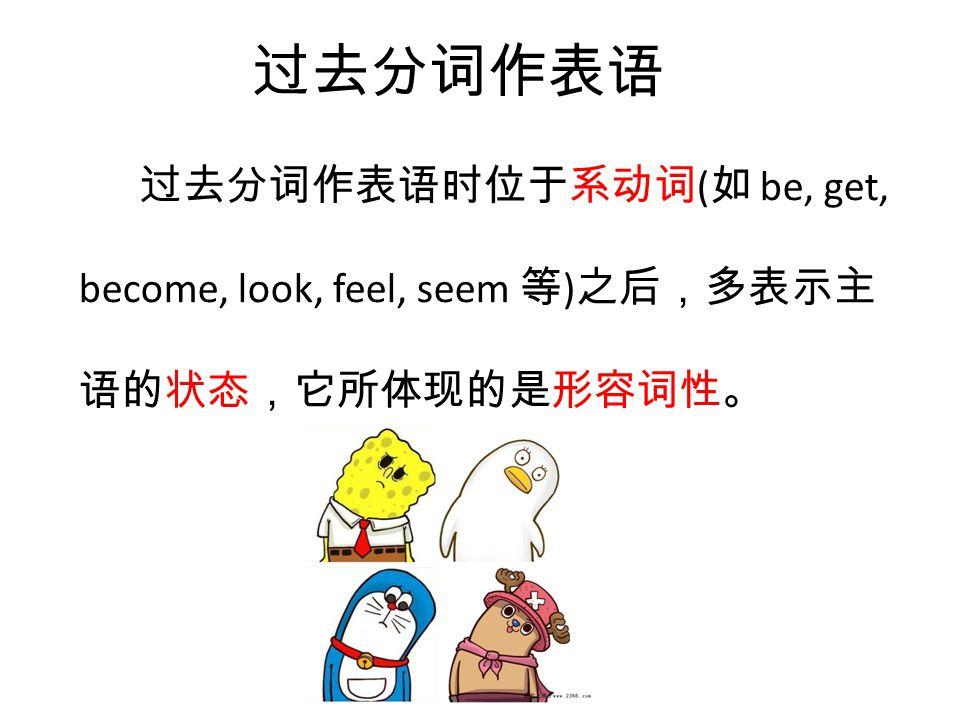 过去分词作表语 过去分词作表语时位于系动词 ( 如 be, get, become, look, feel, seem 等 ) 之后,多表示主 语的状态,它所体现的是形容词性。