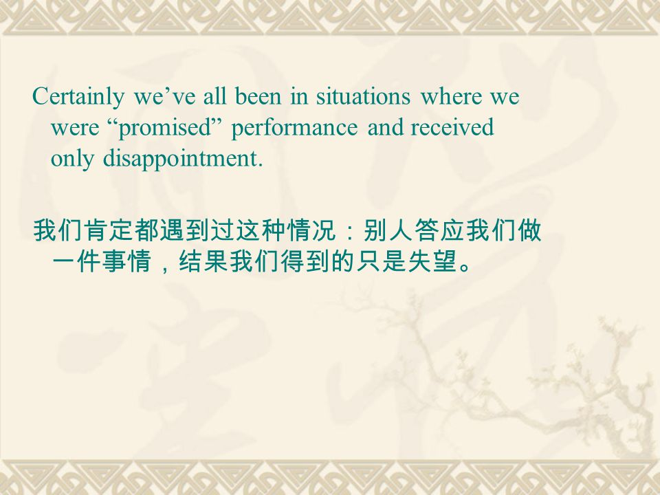 "Certainly we've all been in situations where we were ""promised"" performance and received only disappointment. 我们肯定都遇到过这种情况:别人答应我们做 一件事情,结果我们得到的只是失望。"