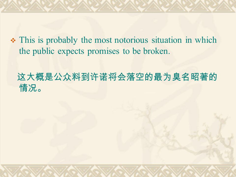  This is probably the most notorious situation in which the public expects promises to be broken. 这大概是公众料到许诺将会落空的最为臭名昭著的 情况。