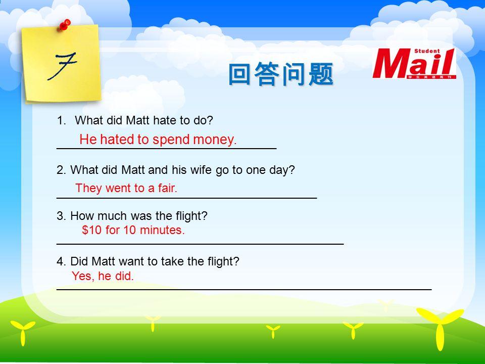 7 回答问题 1.What did Matt hate to do._________________________________ He hated to spend money.