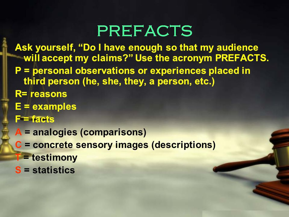 PREFACTS Ask yourself, Do I have enough so that my audience will accept my claims Use the acronym PREFACTS.
