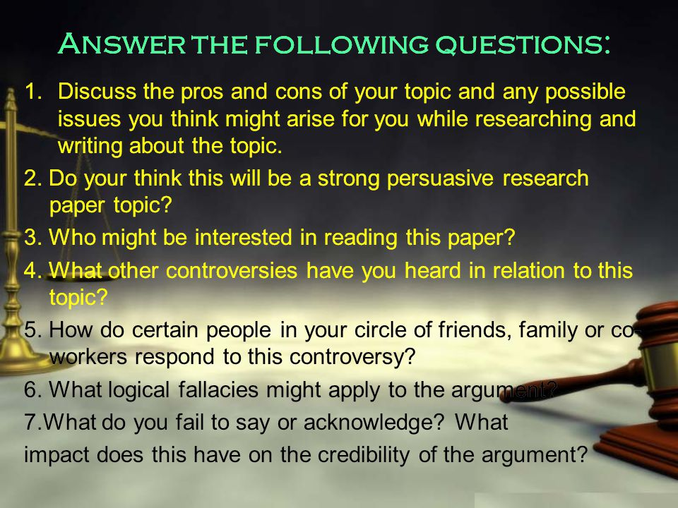 Answer the following questions: 1.Discuss the pros and cons of your topic and any possible issues you think might arise for you while researching and writing about the topic.