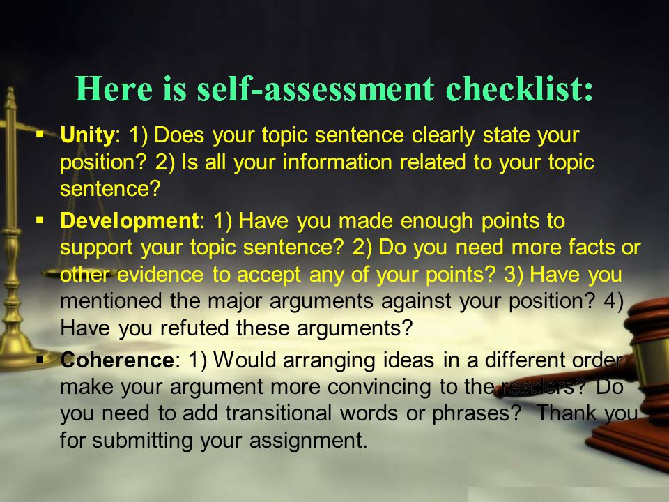 Here is self-assessment checklist:  Unity: 1) Does your topic sentence clearly state your position.