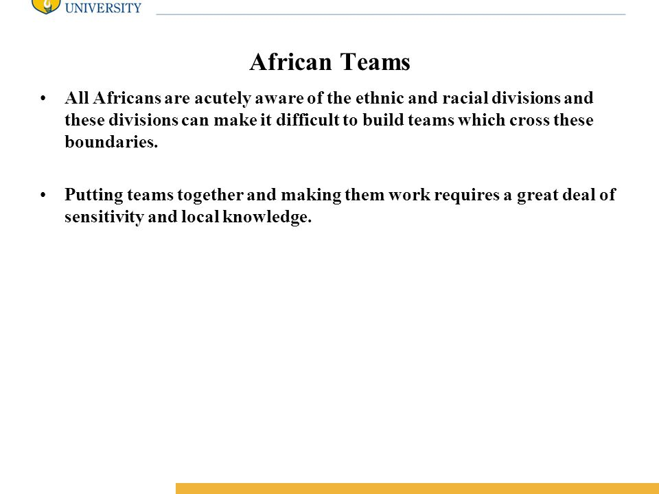 Amity International Business School African Teams All Africans are acutely aware of the ethnic and racial divisions and these divisions can make it difficult to build teams which cross these boundaries.
