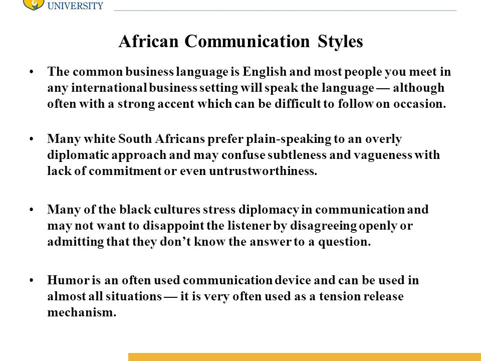 Amity International Business School African Communication Styles The common business language is English and most people you meet in any international business setting will speak the language — although often with a strong accent which can be difficult to follow on occasion.