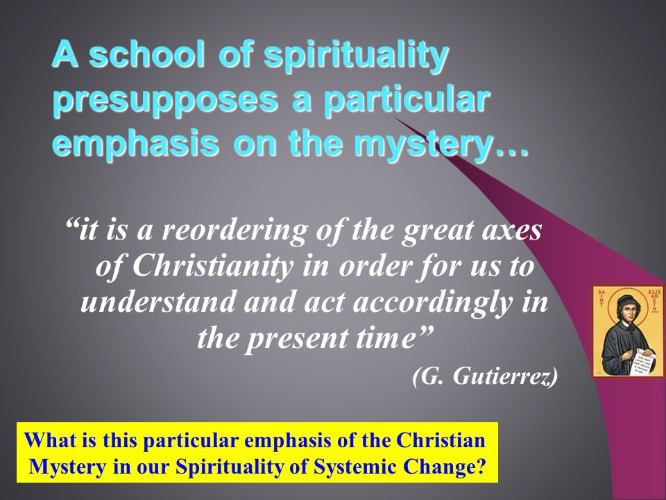 A school of spirituality presupposes a particular emphasis on the mystery… it is a reordering of the great axes of Christianity in order for us to understand and act accordingly in the present time (G.