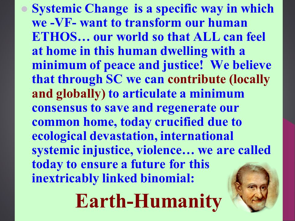 Systemic Change is a specific way in which we -VF- want to transform our human ETHOS… our world so that ALL can feel at home in this human dwelling with a minimum of peace and justice.
