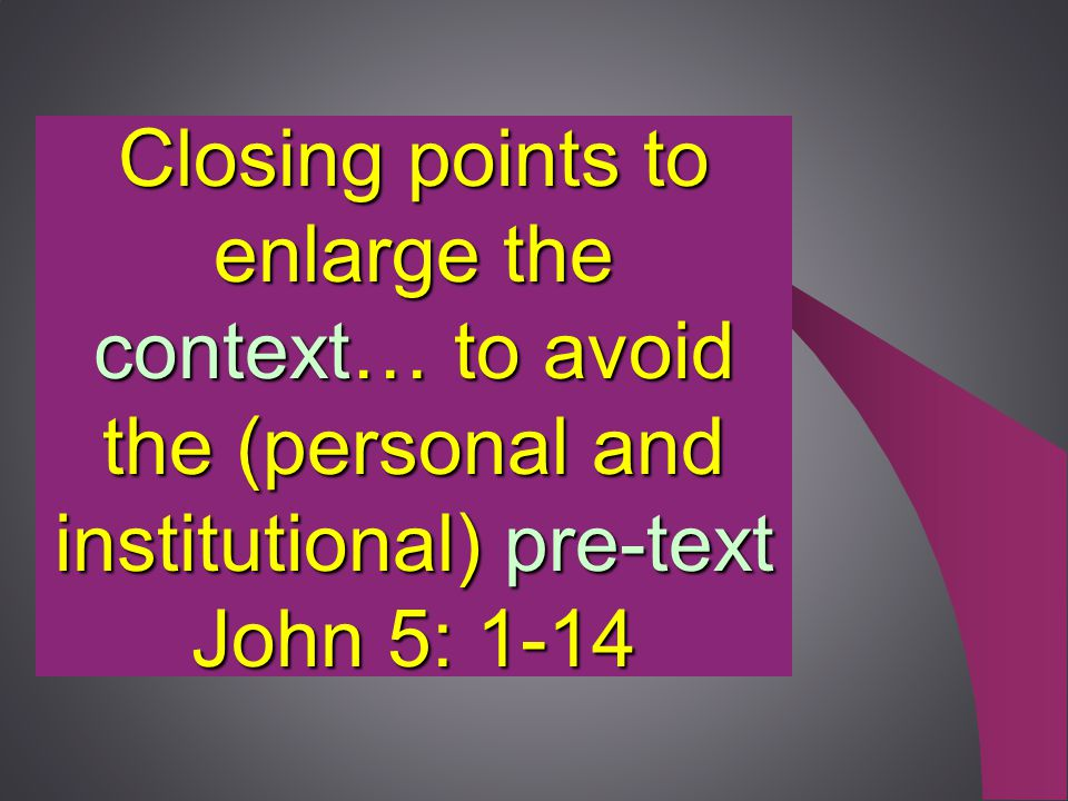 Closing points to enlarge the context… to avoid the (personal and institutional) pre-text John 5: 1-14