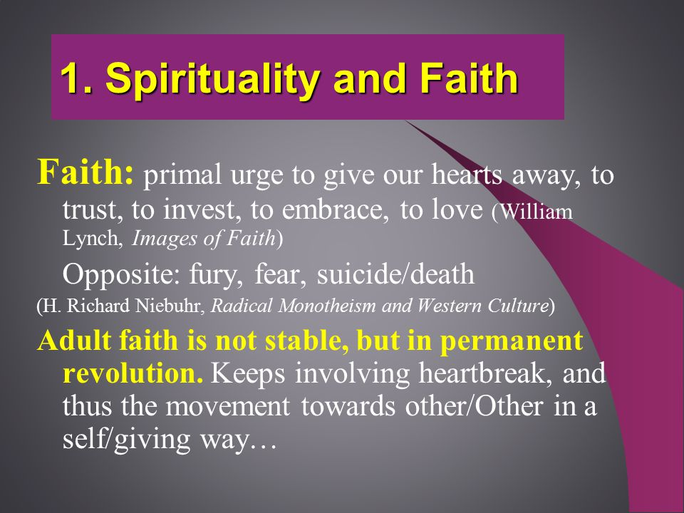 1. Spirituality and Faith Faith: primal urge to give our hearts away, to trust, to invest, to embrace, to love (William Lynch, Images of Faith) Opposi