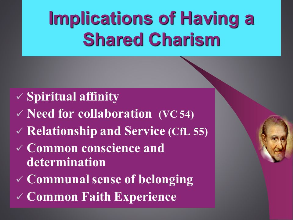 Implications of Having a Shared Charism Spiritual affinity Need for collaboration (VC 54) Relationship and Service (CfL 55) Common conscience and determination Communal sense of belonging Common Faith Experience