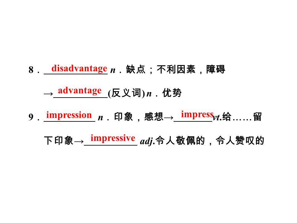 8 . n .缺点;不利因素,障碍 → ( 反义词 ) n .优势 9 . n .印象,感想 → vt.