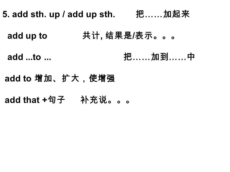 5.add sth. up / add up sth. 把 …… 加起来 add up to 共计, 结果是 / 表示。。。 add...to...