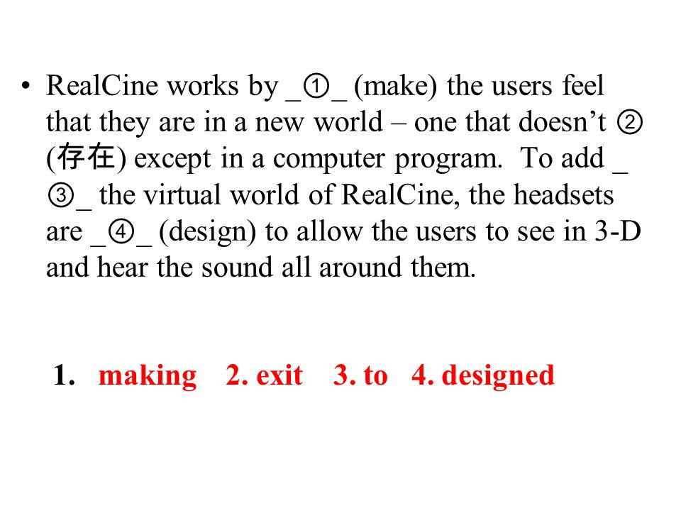 RealCine works by _ ① _ (make) the users feel that they are in a new world – one that doesn't ② ( 存在 ) except in a computer program.