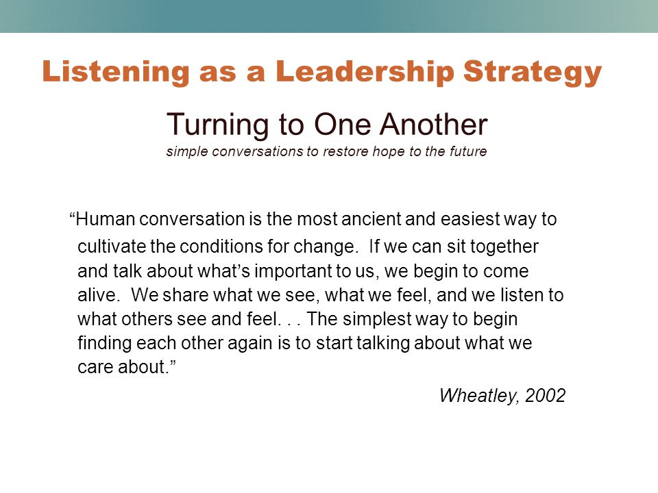 Listening as a Leadership Strategy Turning to One Another simple conversations to restore hope to the future Human conversation is the most ancient and easiest way to cultivate the conditions for change.