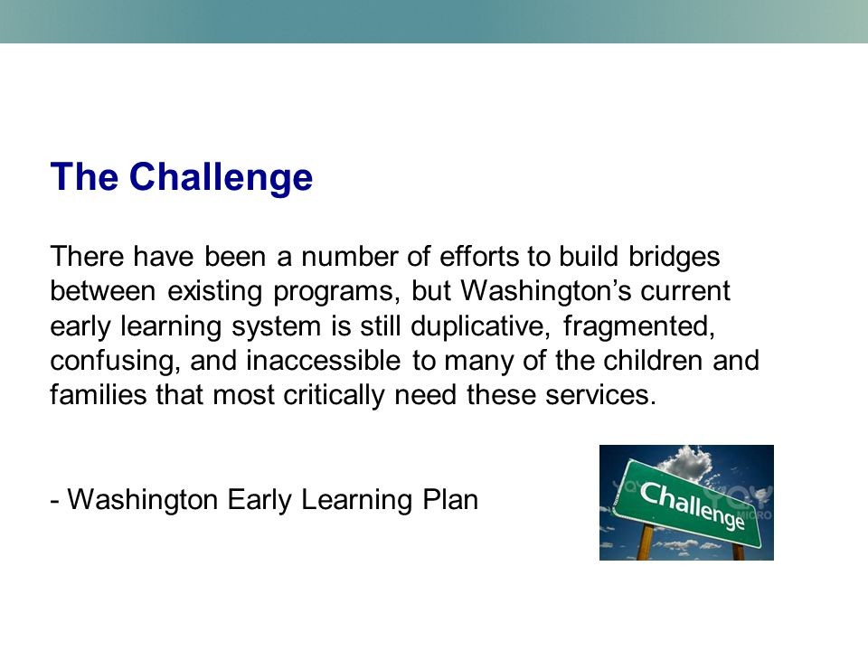 The Challenge There have been a number of efforts to build bridges between existing programs, but Washington's current early learning system is still duplicative, fragmented, confusing, and inaccessible to many of the children and families that most critically need these services.