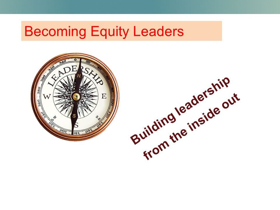 Becoming Equity Leaders Building leadership from the inside out