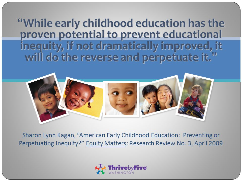 While early childhood education has the proven potential to prevent educational inequity, if not dramatically improved, it will do the reverse and perpetuate it. Sharon Lynn Kagan, American Early Childhood Education: Preventing or Perpetuating Inequity Equity Matters: Research Review No.