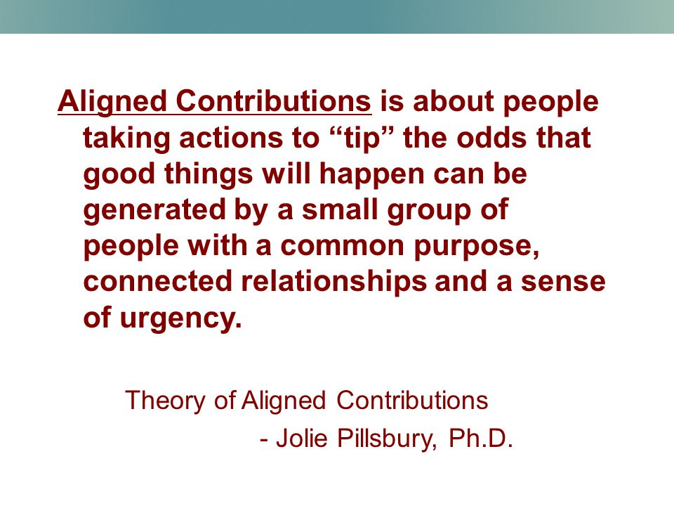 Aligned Contributions is about people taking actions to tip the odds that good things will happen can be generated by a small group of people with a common purpose, connected relationships and a sense of urgency.
